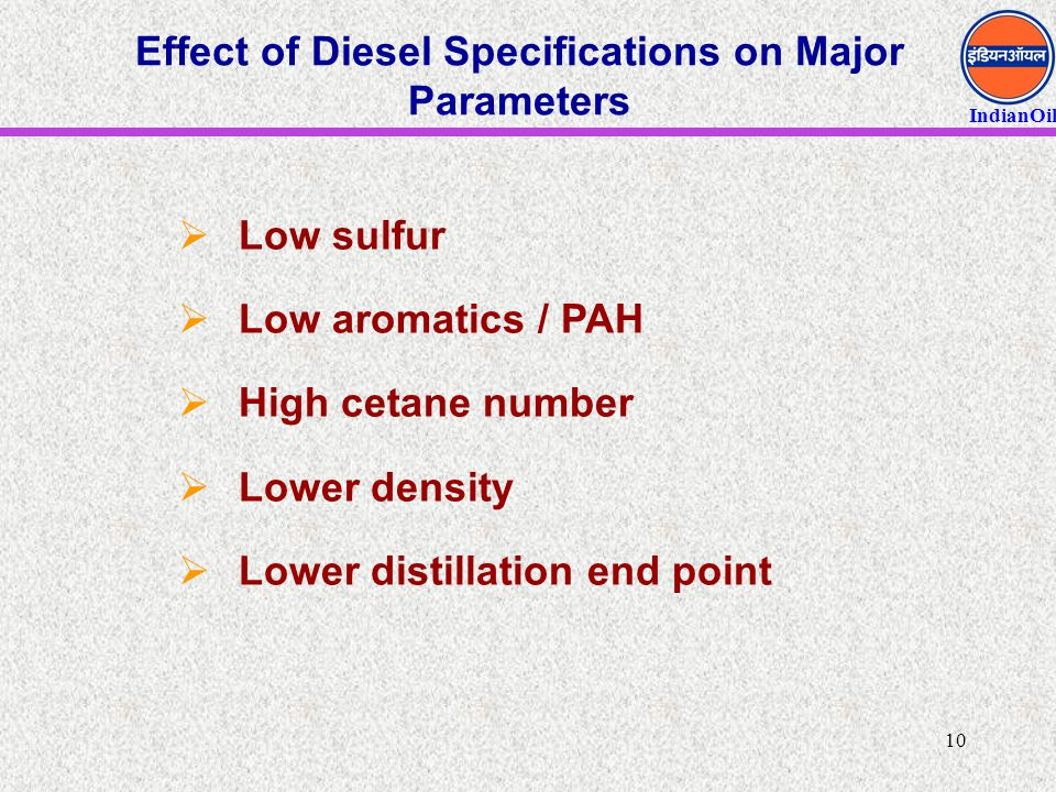 IndianOil 10 Effect of Diesel Specifications on Major Parameters  Low sulfur  Low aromatics / PAH  High cetane number  Lower density  Lower disti