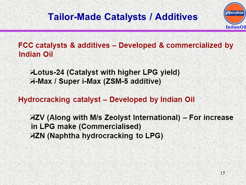 IndianOil 15 Tailor-Made Catalysts / Additives FCC catalysts & additives – Developed & commercialized by Indian Oil  Lotus-24 (Catalyst with higher L