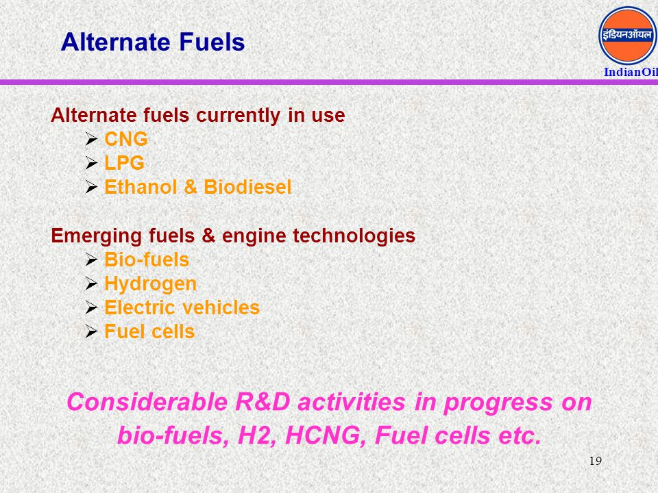 IndianOil 19 Alternate Fuels Alternate fuels currently in use  CNG  LPG  Ethanol & Biodiesel Emerging fuels & engine technologies  Bio-fuels  Hyd