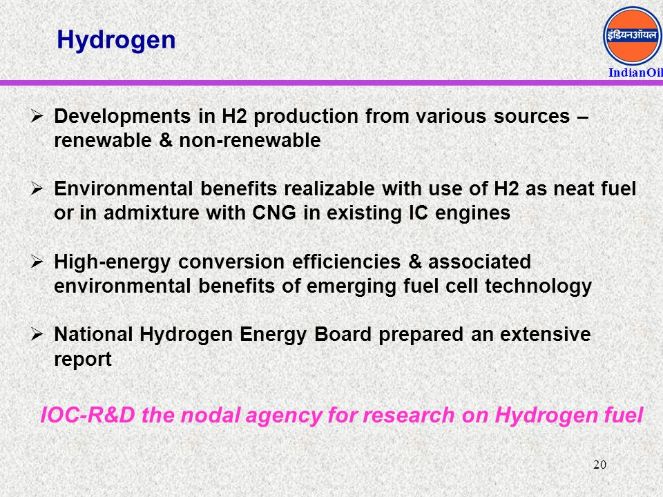 IndianOil 20 Hydrogen  Developments in H2 production from various sources – renewable & non-renewable  Environmental benefits realizable with use of