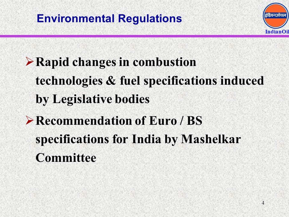 IndianOil 4 Environmental Regulations  Rapid changes in combustion technologies & fuel specifications induced by Legislative bodies  Recommendation