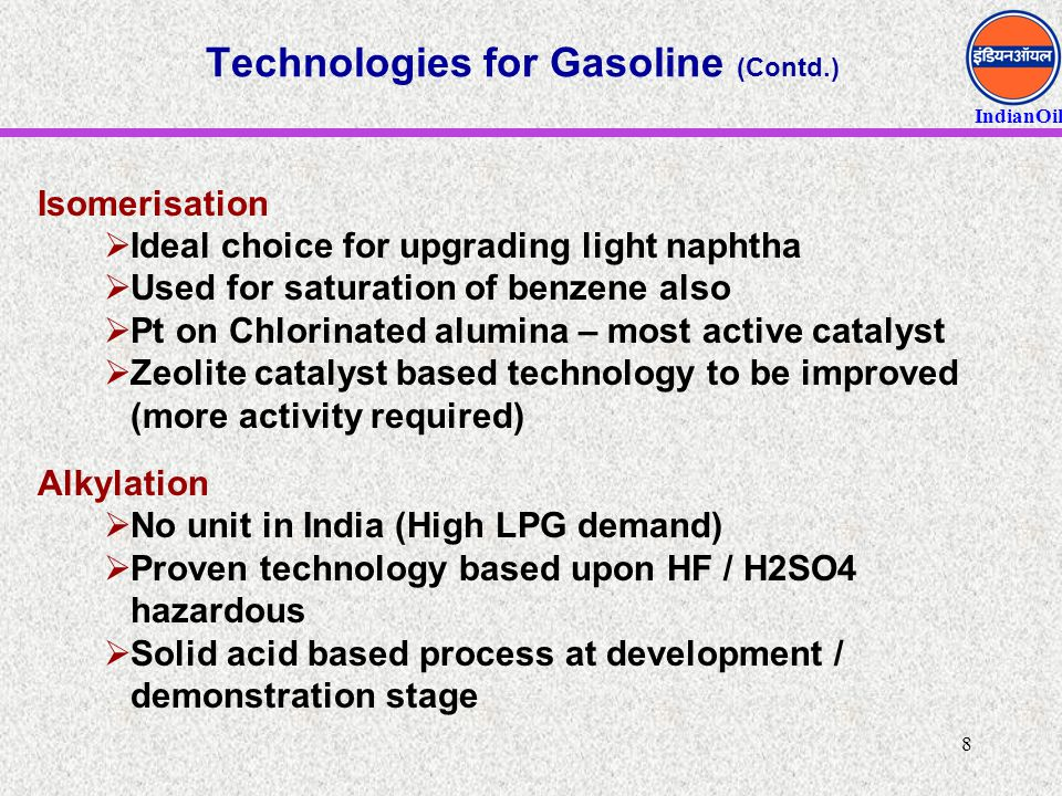 IndianOil 8 Technologies for Gasoline (Contd.) Isomerisation  Ideal choice for upgrading light naphtha  Used for saturation of benzene also  Pt on