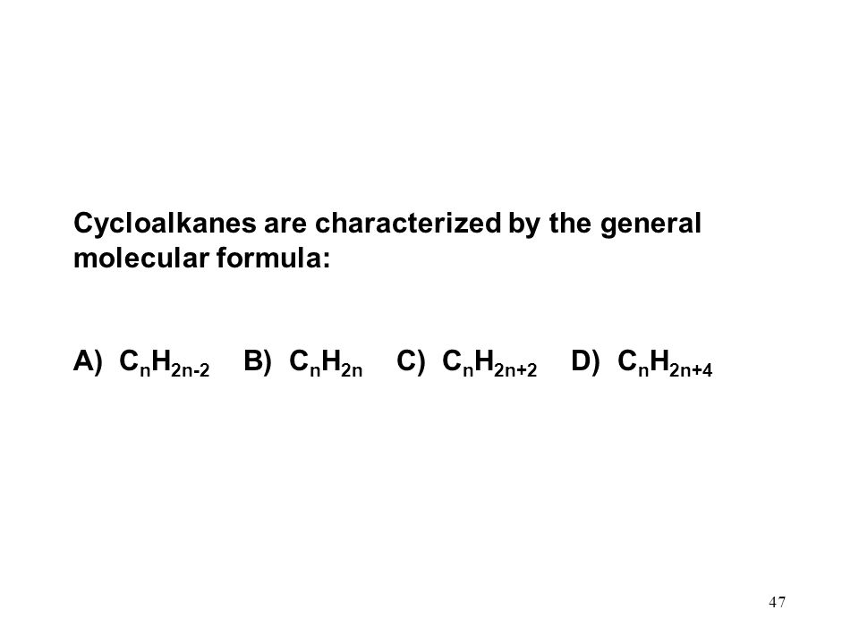 47 Cycloalkanes are characterized by the general molecular formula: A) C n H 2n-2 B) C n H 2n C) C n H 2n+2 D) C n H 2n+4