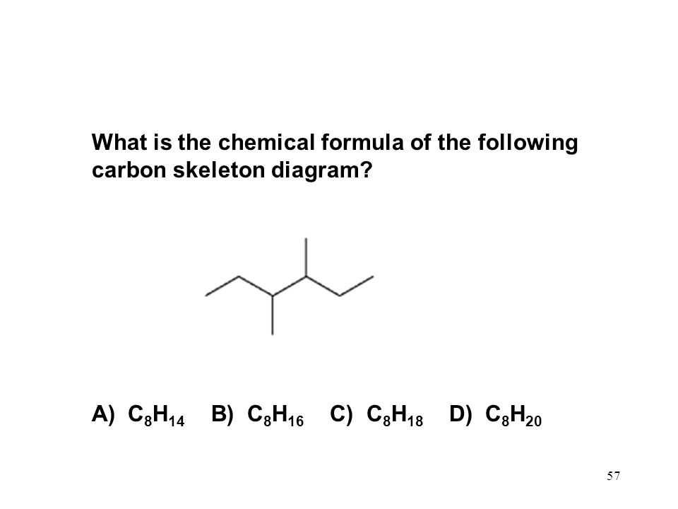 57 What is the chemical formula of the following carbon skeleton diagram? A) C 8 H 14 B) C 8 H 16 C) C 8 H 18 D) C 8 H 20