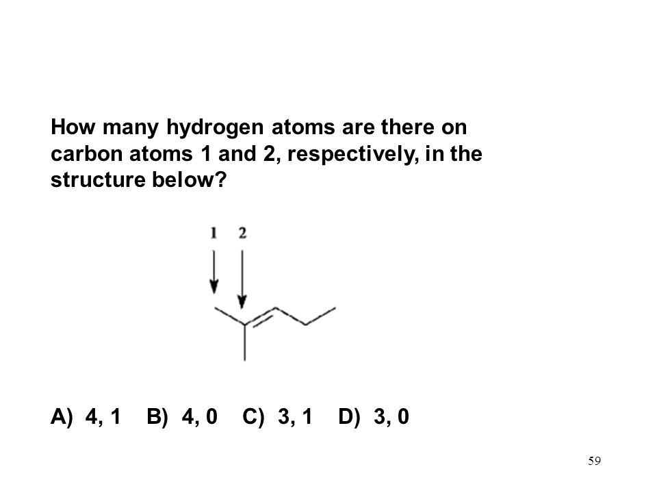 59 How many hydrogen atoms are there on carbon atoms 1 and 2, respectively, in the structure below? A) 4, 1 B) 4, 0 C) 3, 1 D) 3, 0