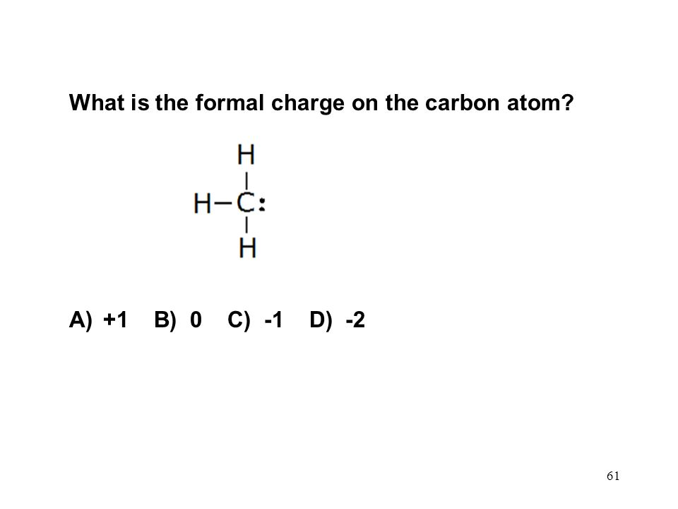 61 What is the formal charge on the carbon atom? A)+1 B) 0 C) -1 D) -2
