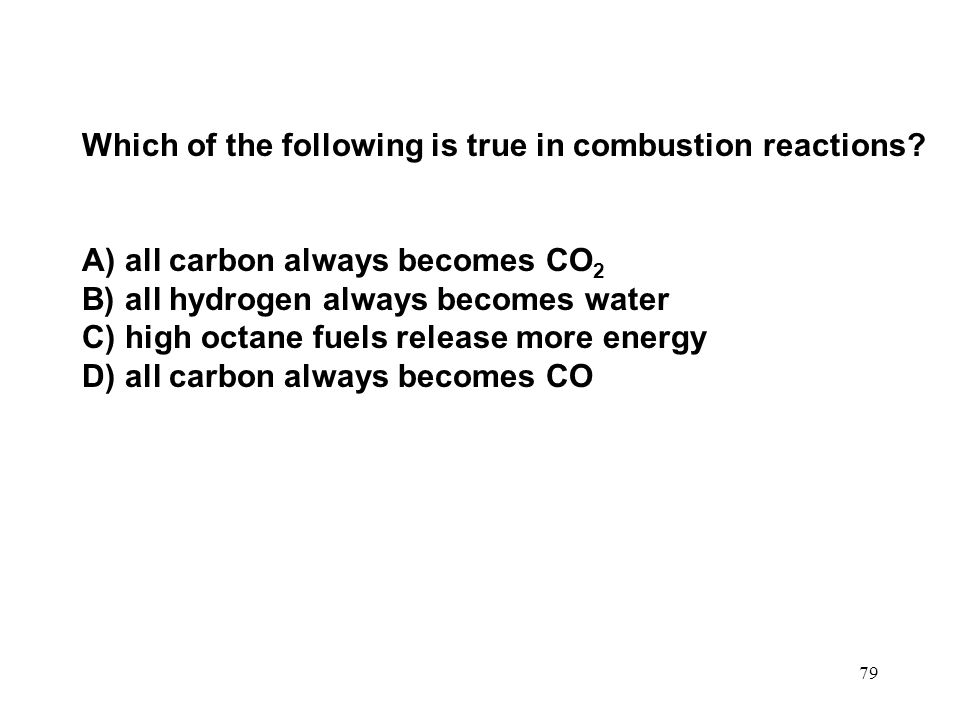 79 Which of the following is true in combustion reactions? A) all carbon always becomes CO 2 B) all hydrogen always becomes water C) high octane fuels
