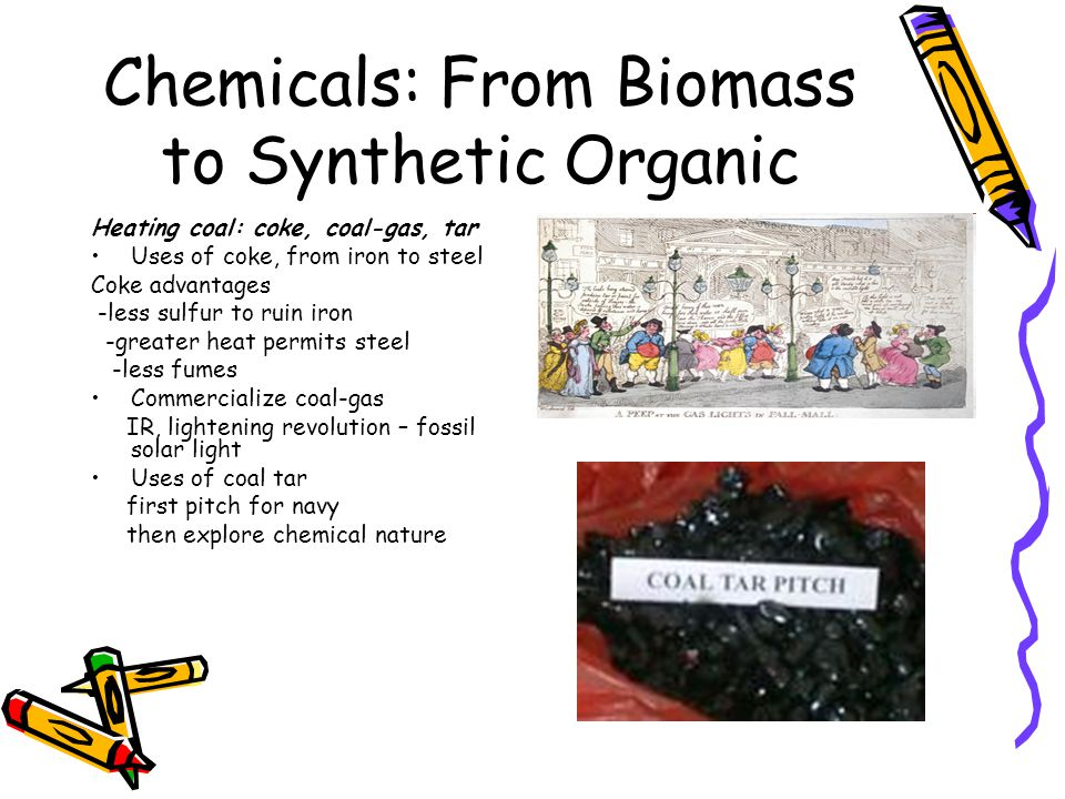Chemicals: From Biomass to Synthetic Organic Heating coal: coke, coal-gas, tar Uses of coke, from iron to steel Coke advantages -less sulfur to ruin iron -greater heat permits steel -less fumes Commercialize coal-gas IR, lightening revolution – fossil solar light Uses of coal tar first pitch for navy then explore chemical nature