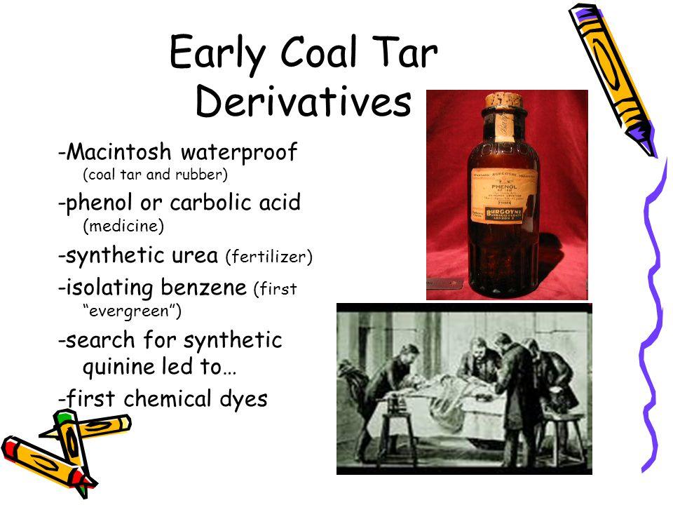Early Coal Tar Derivatives -Macintosh waterproof (coal tar and rubber) -phenol or carbolic acid (medicine) -synthetic urea (fertilizer) -isolating ben