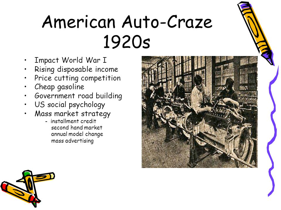 American Auto-Craze 1920s Impact World War I Rising disposable income Price cutting competition Cheap gasoline Government road building US social psychology Mass market strategy - installment credit second hand market annual model change mass advertising