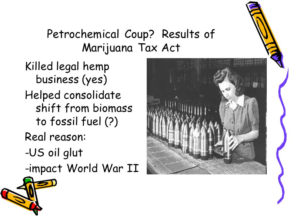 Petrochemical Coup? Results of Marijuana Tax Act Killed legal hemp business (yes) Helped consolidate shift from biomass to fossil fuel (?) Real reason