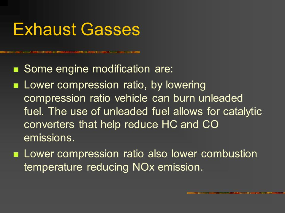 Exhaust Gasses Some engine modification are: Lower compression ratio, by lowering compression ratio vehicle can burn unleaded fuel.