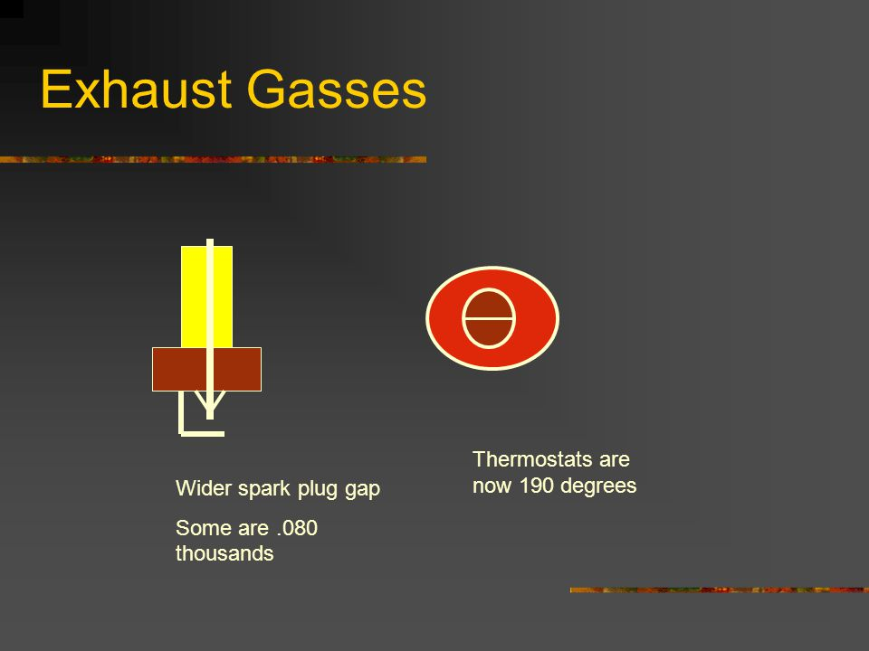 Exhaust Gasses Wider spark plug gap Some are.080 thousands Thermostats are now 190 degrees