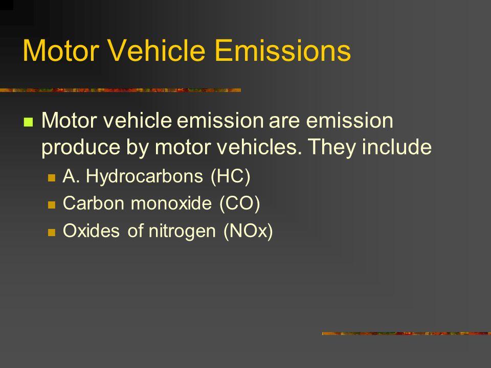 Motor Vehicle Emissions Motor vehicle emission are emission produce by motor vehicles. They include A. Hydrocarbons (HC) Carbon monoxide (CO) Oxides o