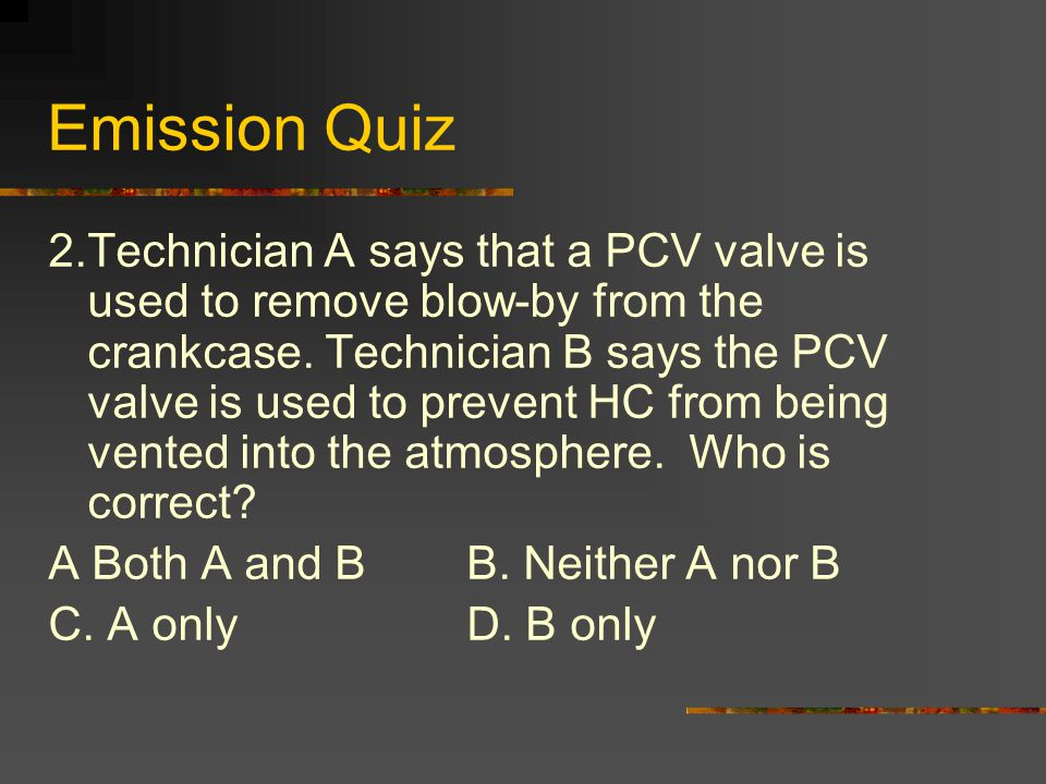 Emission Quiz 2.Technician A says that a PCV valve is used to remove blow-by from the crankcase.