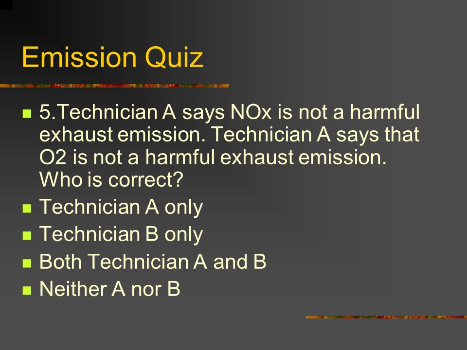 Emission Quiz 5.Technician A says NOx is not a harmful exhaust emission.