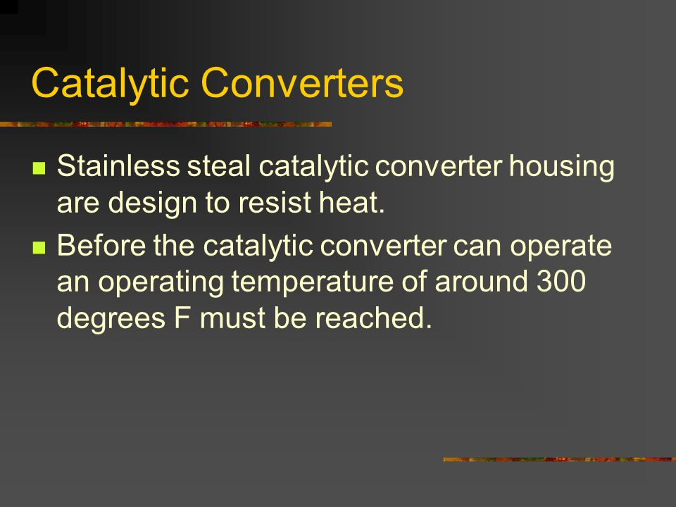 Catalytic Converters Stainless steal catalytic converter housing are design to resist heat.