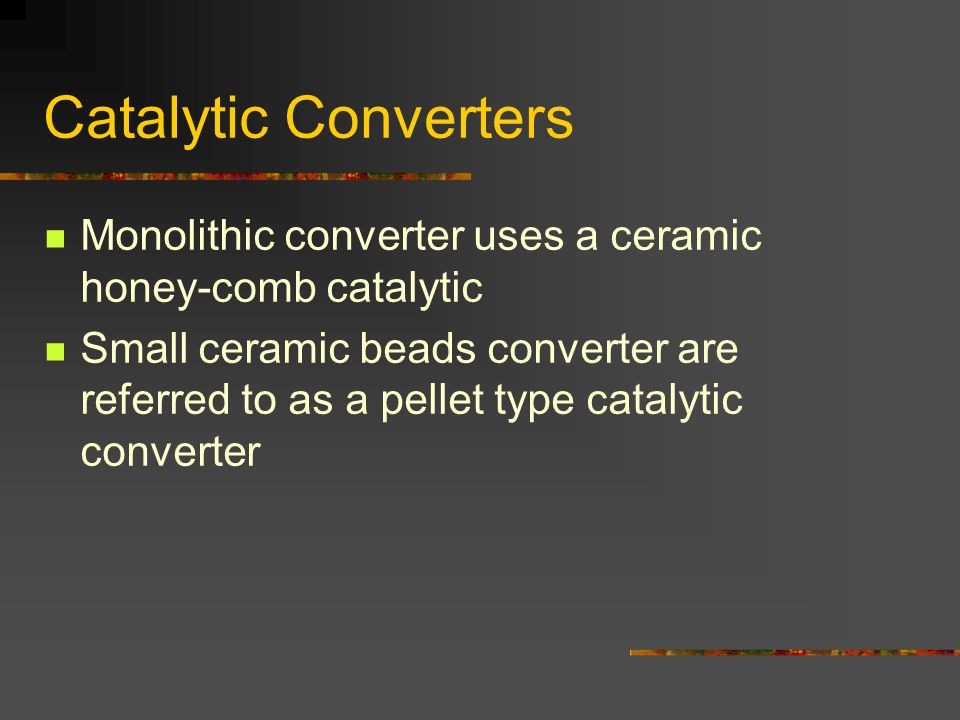 Catalytic Converters Monolithic converter uses a ceramic honey-comb catalytic Small ceramic beads converter are referred to as a pellet type catalytic converter