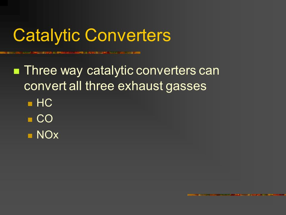 Catalytic Converters Three way catalytic converters can convert all three exhaust gasses HC CO NOx