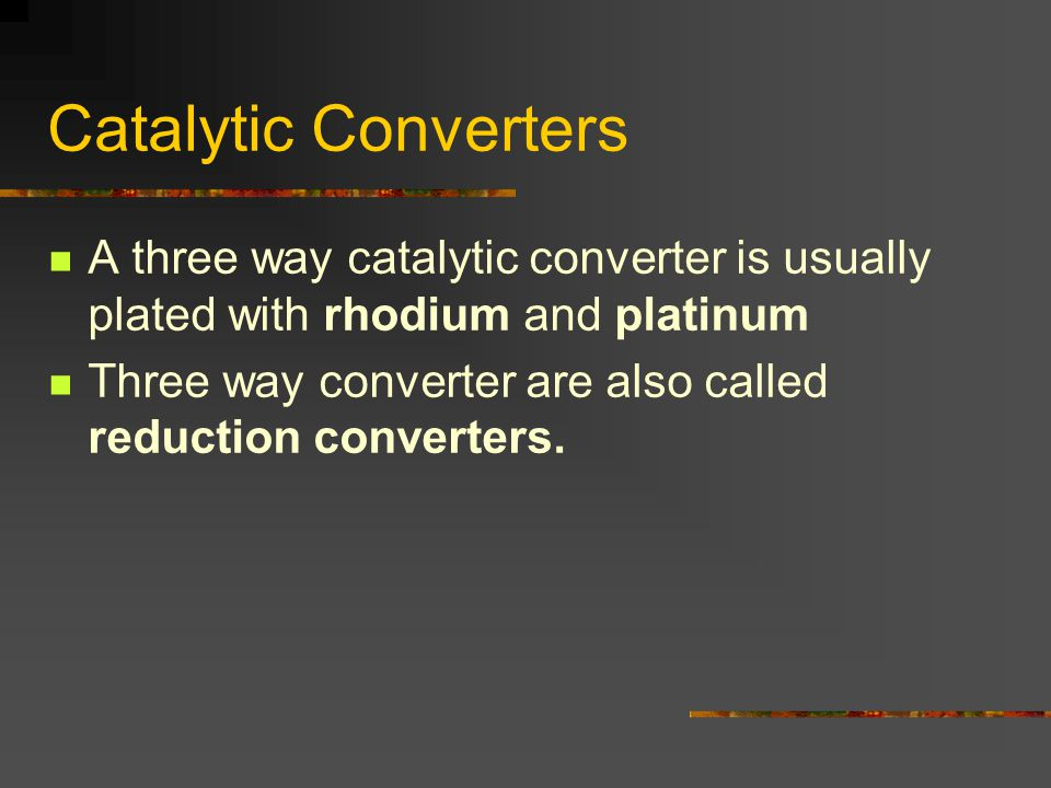 Catalytic Converters A three way catalytic converter is usually plated with rhodium and platinum Three way converter are also called reduction converters.