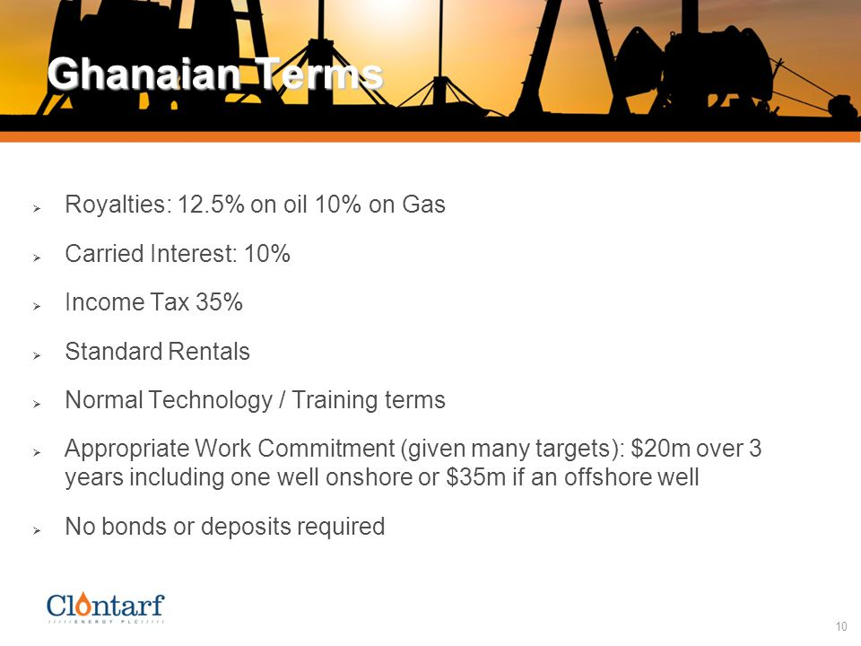 10 Ghanaian Terms  Royalties: 12.5% on oil 10% on Gas  Carried Interest: 10%  Income Tax 35%  Standard Rentals  Normal Technology / Training terms  Appropriate Work Commitment (given many targets): $20m over 3 years including one well onshore or $35m if an offshore well  No bonds or deposits required