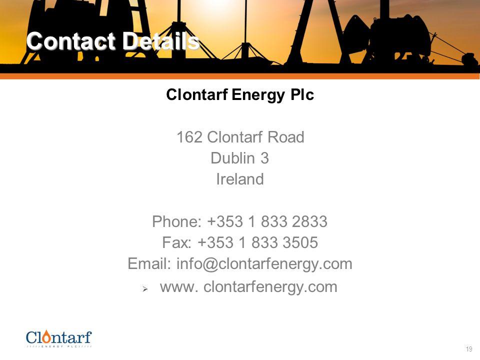 19 Contact Details Clontarf Energy Plc 162 Clontarf Road Dublin 3 Ireland Phone: +353 1 833 2833 Fax: +353 1 833 3505 Email: info@clontarfenergy.com  www.