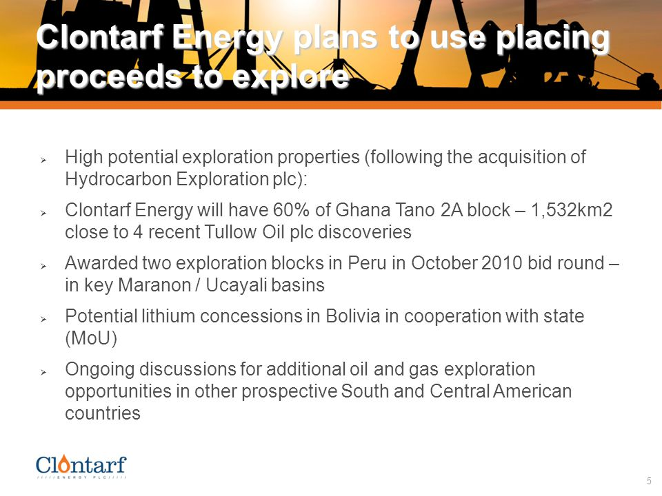 5 Clontarf Energy plans to use placing proceeds to explore  High potential exploration properties (following the acquisition of Hydrocarbon Exploration plc):  Clontarf Energy will have 60% of Ghana Tano 2A block – 1,532km2 close to 4 recent Tullow Oil plc discoveries  Awarded two exploration blocks in Peru in October 2010 bid round – in key Maranon / Ucayali basins  Potential lithium concessions in Bolivia in cooperation with state (MoU)  Ongoing discussions for additional oil and gas exploration opportunities in other prospective South and Central American countries