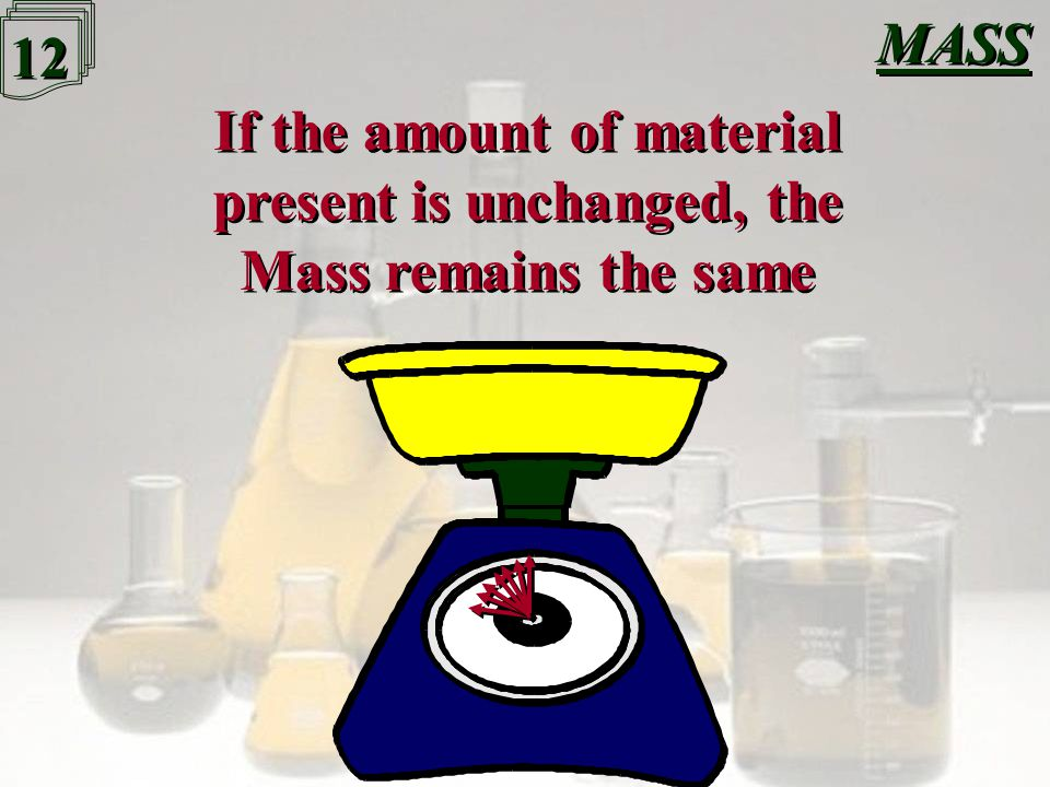 11 MASS When something changes state, it still contains the same amount of material When something changes state, it still contains the same amount of material