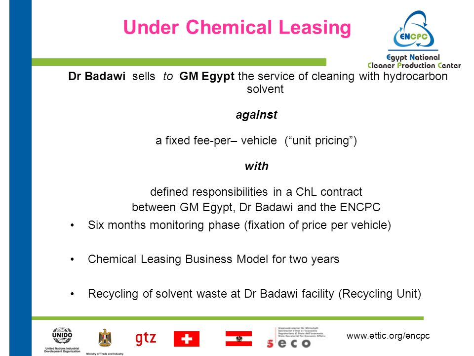 www.ettic.org/encpc Dr Badawi sells to GM Egypt the service of cleaning with hydrocarbon solvent against a fixed fee-per– vehicle ( unit pricing ) with defined responsibilities in a ChL contract between GM Egypt, Dr Badawi and the ENCPC Under Chemical Leasing Six months monitoring phase (fixation of price per vehicle) Chemical Leasing Business Model for two years Recycling of solvent waste at Dr Badawi facility (Recycling Unit)