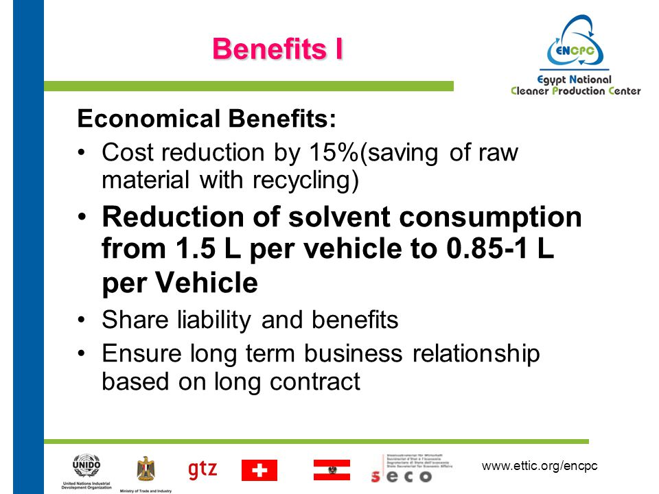 www.ettic.org/encpc Benefits I Economical Benefits: Cost reduction by 15%(saving of raw material with recycling) Reduction of solvent consumption from 1.5 L per vehicle to 0.85-1 L per Vehicle Share liability and benefits Ensure long term business relationship based on long contract