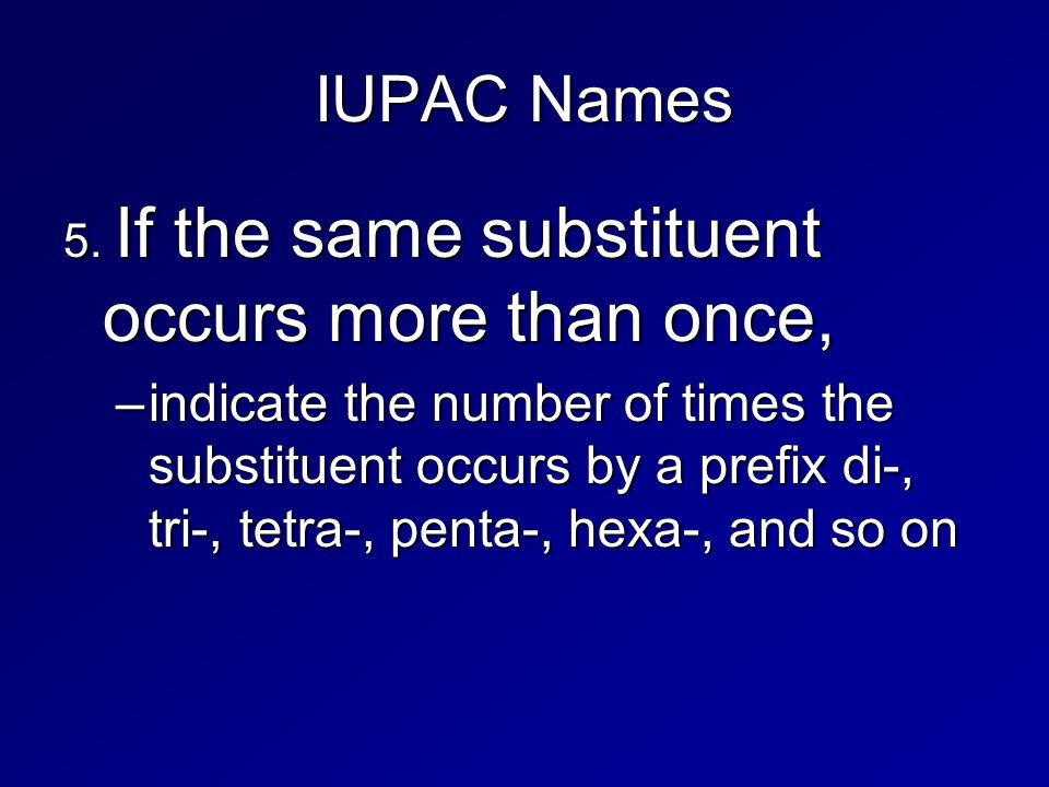 IUPAC Names 5. If the same substituent occurs more than once, –indicate the number of times the substituent occurs by a prefix di-, tri-, tetra-, pent