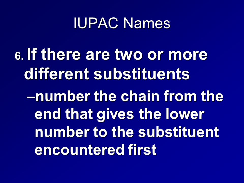 IUPAC Names 6. If there are two or more different substituents –number the chain from the end that gives the lower number to the substituent encounter
