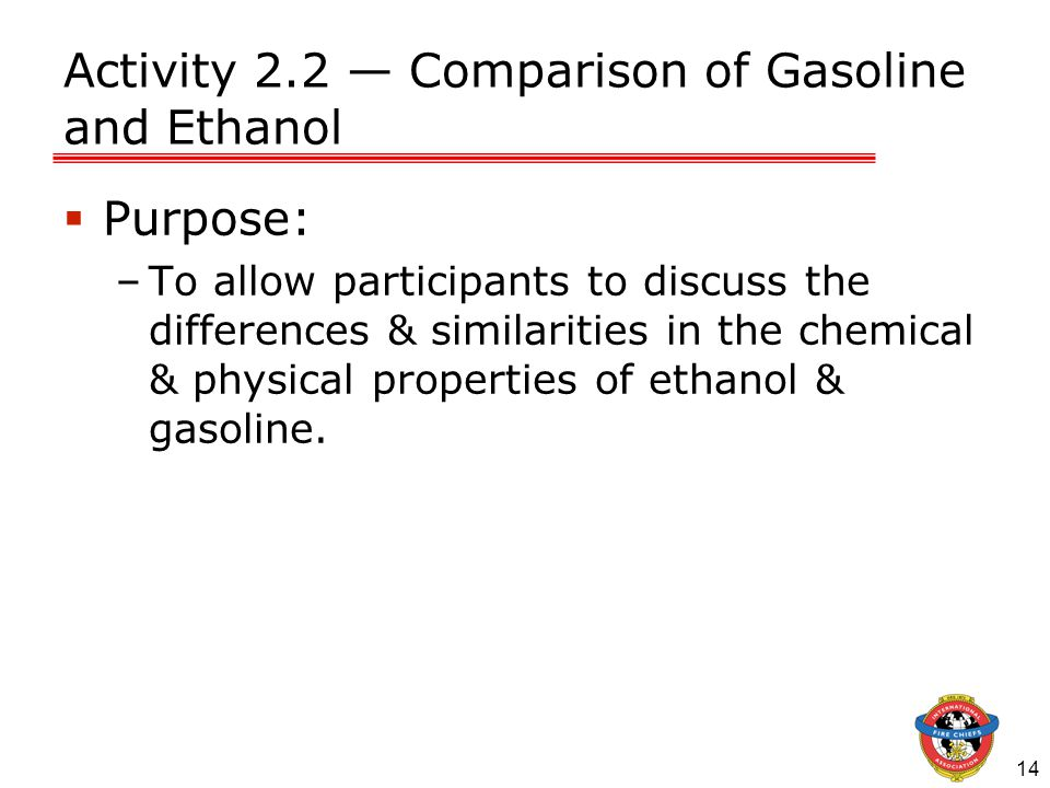 14 Activity 2.2 — Comparison of Gasoline and Ethanol  Purpose: –To allow participants to discuss the differences & similarities in the chemical & physical properties of ethanol & gasoline.