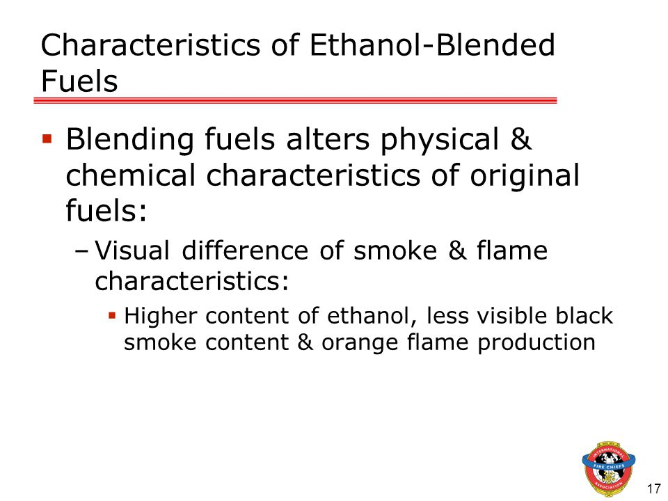 17 Characteristics of Ethanol-Blended Fuels  Blending fuels alters physical & chemical characteristics of original fuels: –Visual difference of smoke & flame characteristics:  Higher content of ethanol, less visible black smoke content & orange flame production
