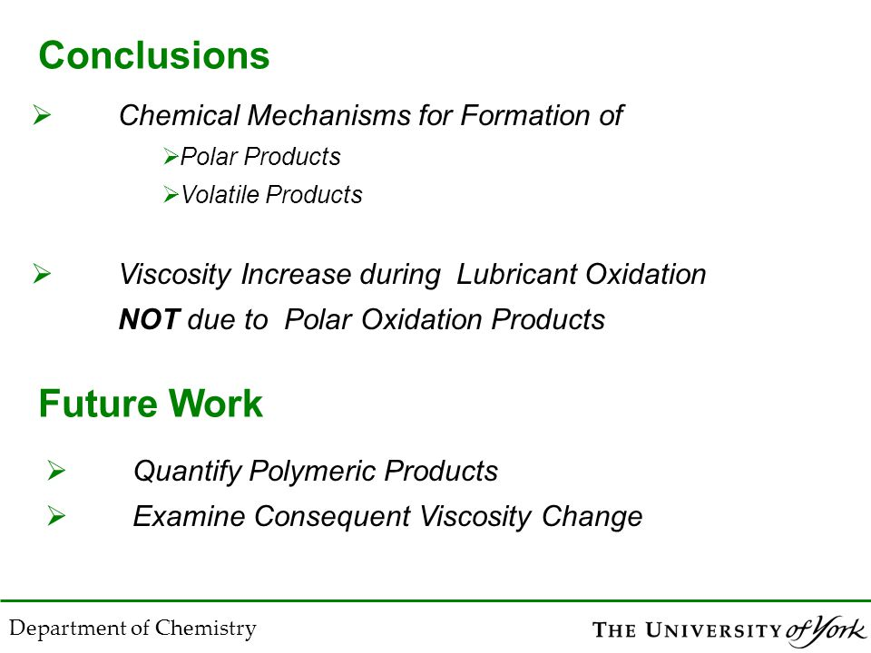 Conclusions  Chemical Mechanisms for Formation of  Polar Products  Volatile Products  Viscosity Increase during Lubricant Oxidation NOT due to Polar Oxidation Products Department of Chemistry Future Work  Quantify Polymeric Products  Examine Consequent Viscosity Change