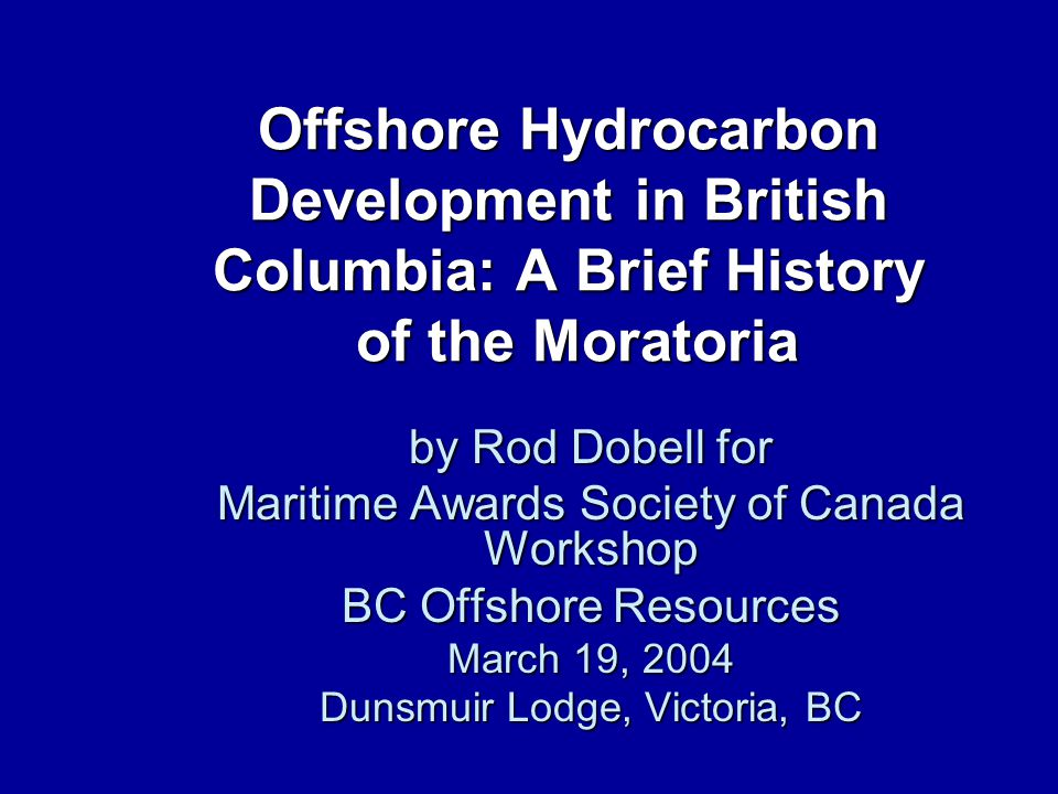 Offshore Hydrocarbon Development in British Columbia: A Brief History of the Moratoria by Rod Dobell for Maritime Awards Society of Canada Workshop BC