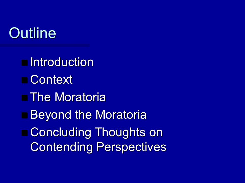 Outline Introduction Introduction Context Context The Moratoria The Moratoria Beyond the Moratoria Beyond the Moratoria Concluding Thoughts on Contend