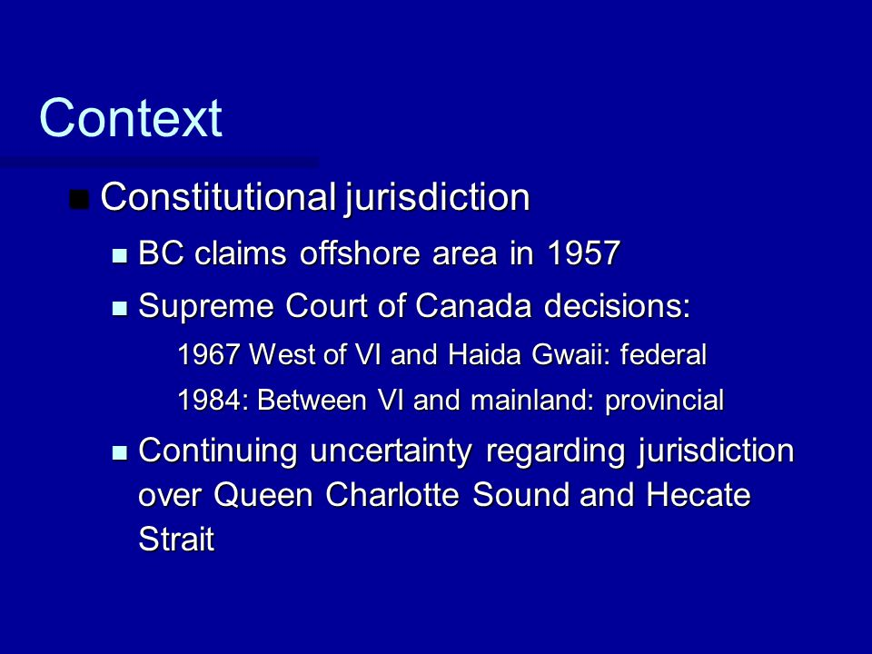 Context Constitutional jurisdiction Constitutional jurisdiction BC claims offshore area in 1957 BC claims offshore area in 1957 Supreme Court of Canad