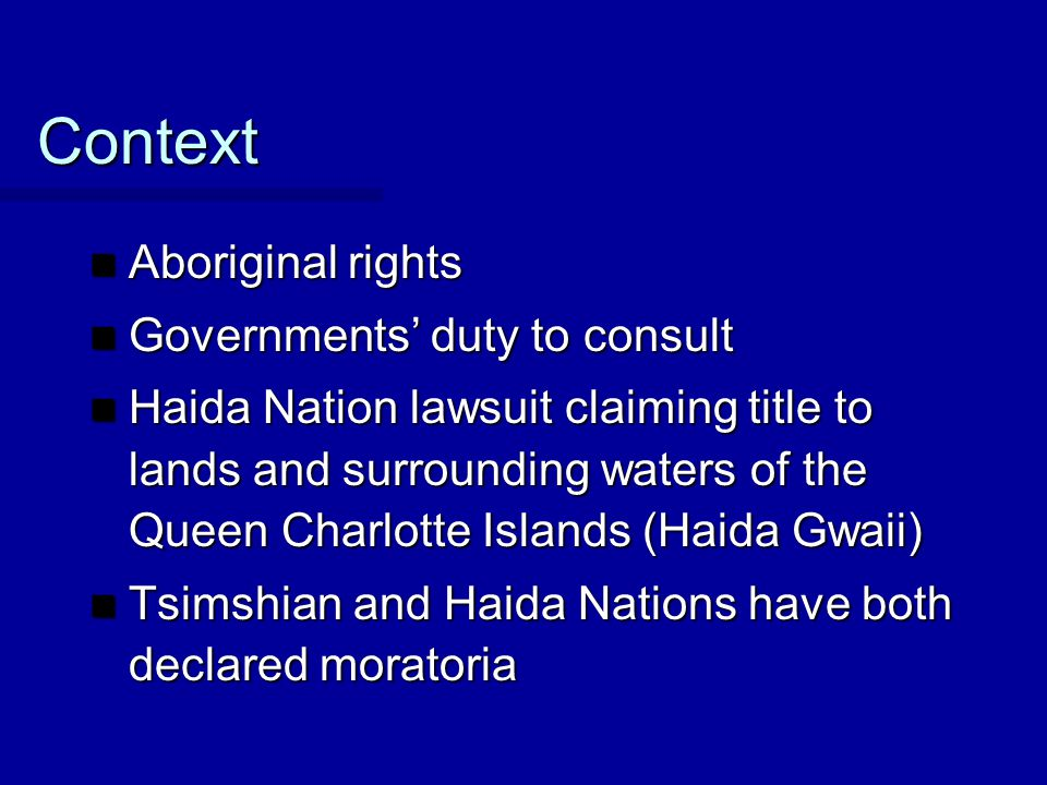 Context Aboriginal rights Aboriginal rights Governments' duty to consult Governments' duty to consult Haida Nation lawsuit claiming title to lands and