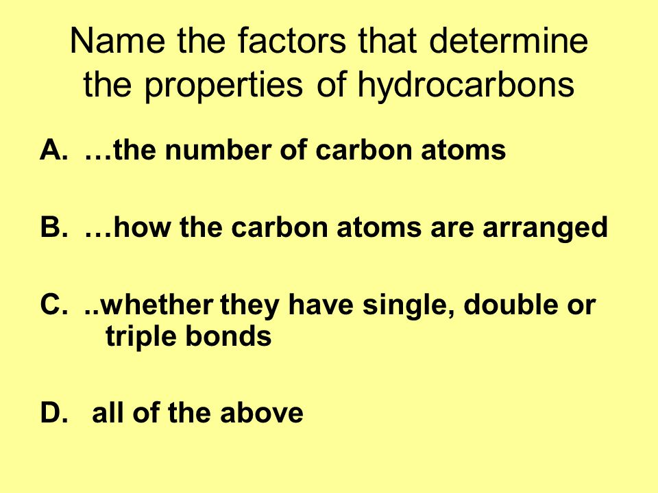 Name the factors that determine the properties of hydrocarbons A.…the number of carbon atoms B.…how the carbon atoms are arranged C...whether they have single, double or triple bonds D.