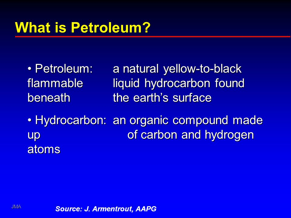 JMA What is Petroleum? Petroleum:a natural yellow-to-black flammable liquid hydrocarbon found beneath the earth's surface Petroleum:a natural yellow-t
