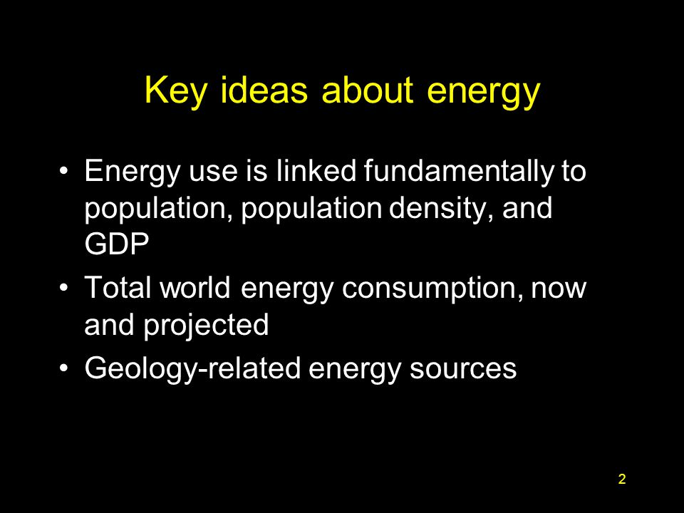 2 Key ideas about energy Energy use is linked fundamentally to population, population density, and GDP Total world energy consumption, now and project