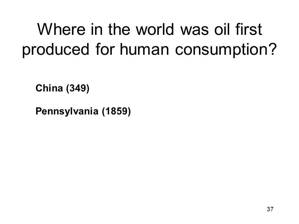 37 Where in the world was oil first produced for human consumption China (349) Pennsylvania (1859)