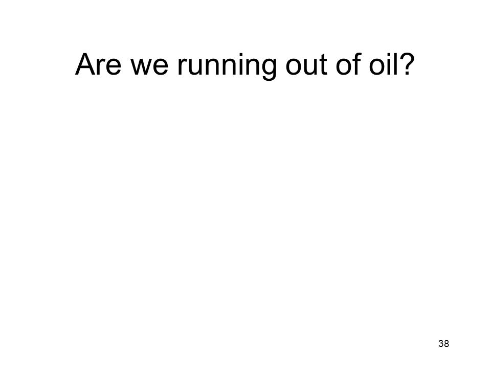 38 Are we running out of oil?