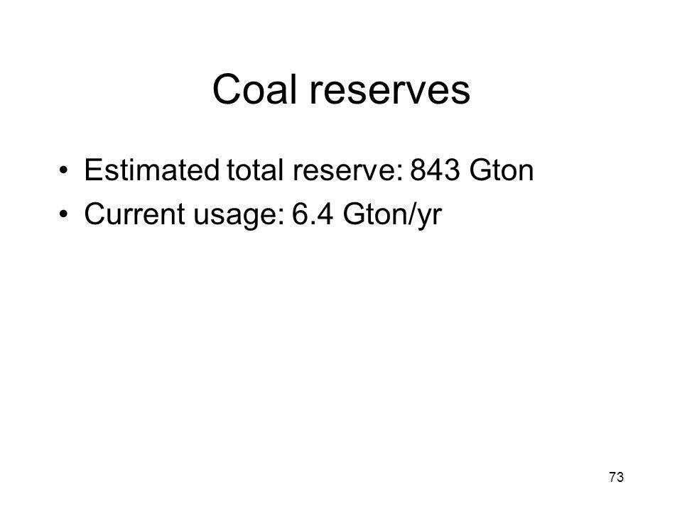 73 Coal reserves Estimated total reserve: 843 Gton Current usage: 6.4 Gton/yr