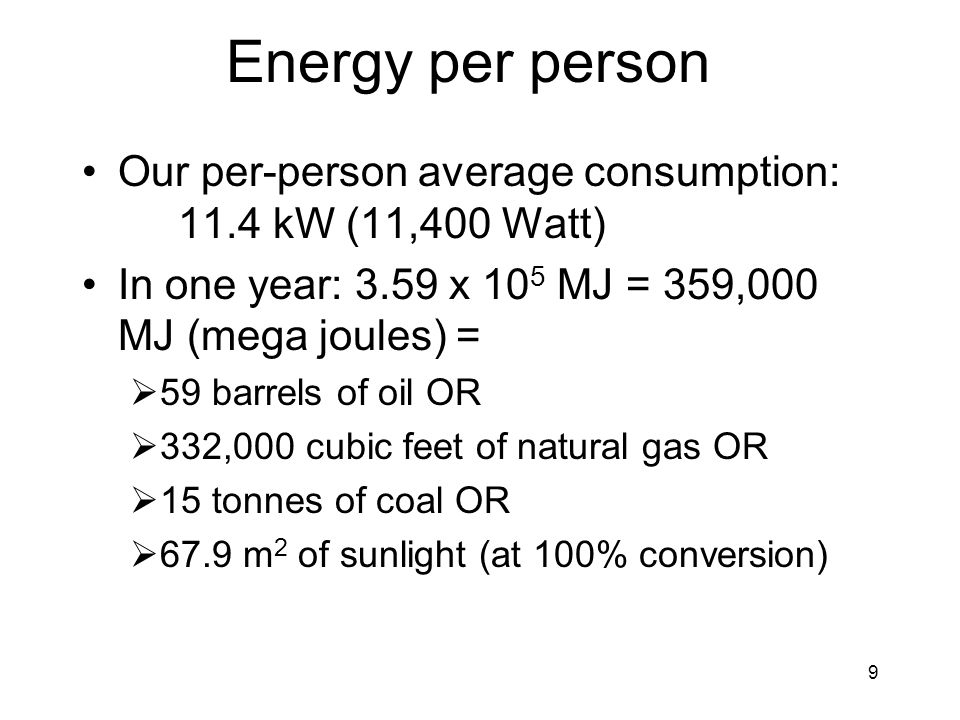 9 Energy per person Our per-person average consumption: 11.4 kW (11,400 Watt) In one year: 3.59 x 10 5 MJ = 359,000 MJ (mega joules) =  59 barrels of