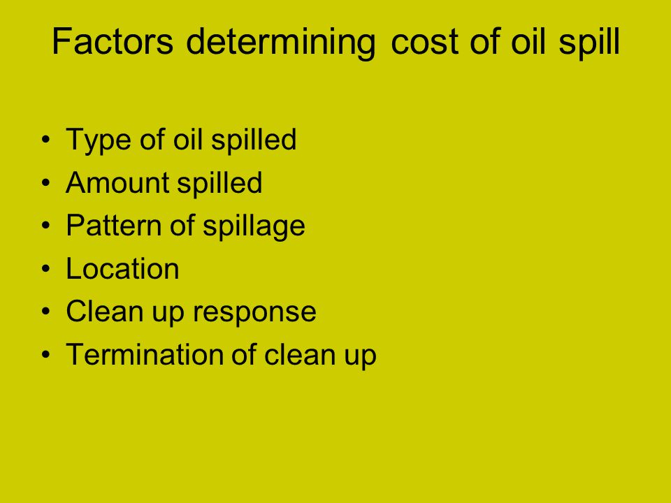 Factors determining cost of oil spill Type of oil spilled Amount spilled Pattern of spillage Location Clean up response Termination of clean up