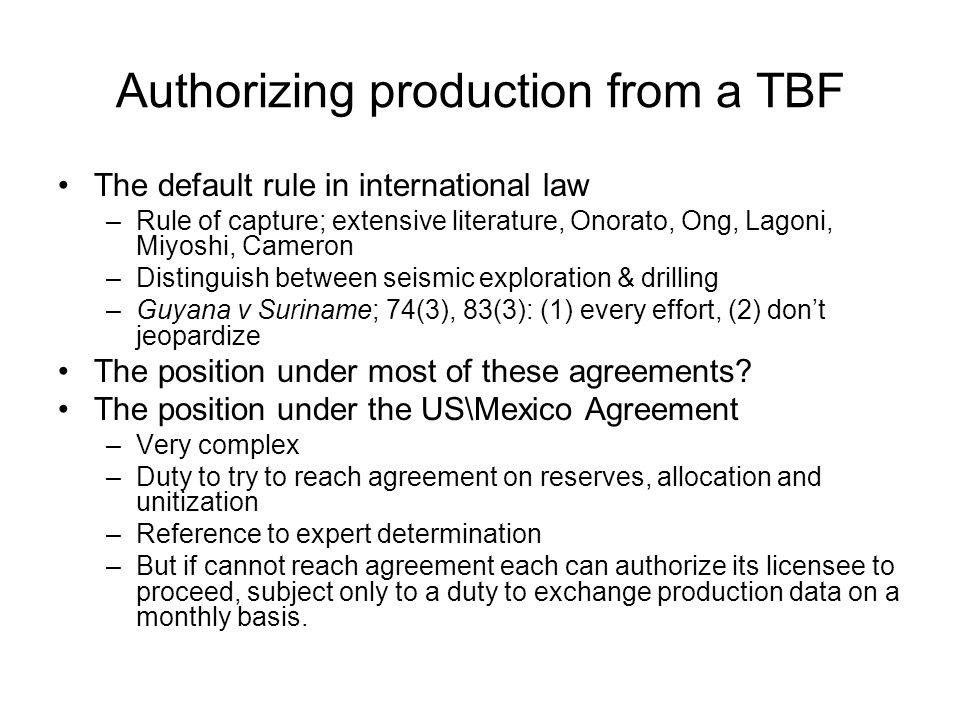 Authorizing production from a TBF The default rule in international law –Rule of capture; extensive literature, Onorato, Ong, Lagoni, Miyoshi, Cameron