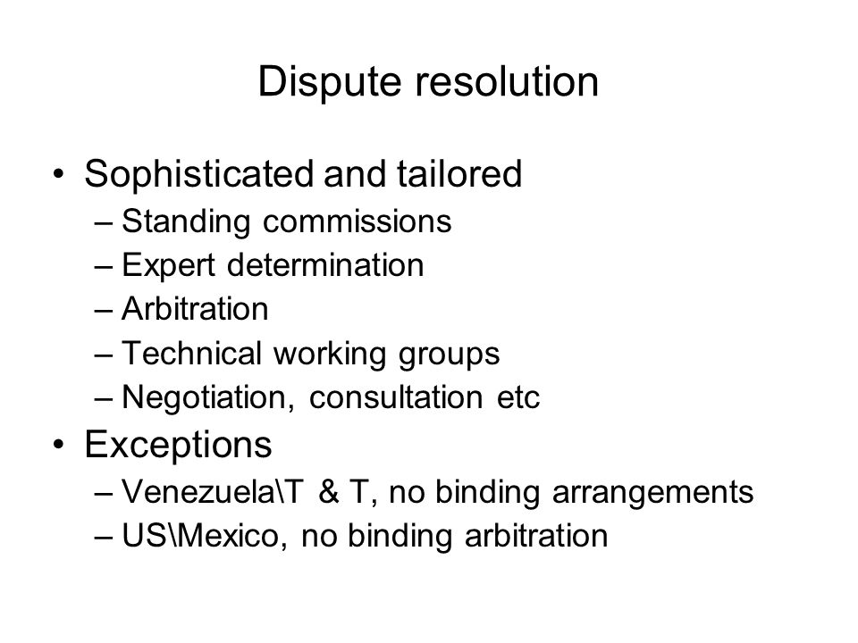 Dispute resolution Sophisticated and tailored –Standing commissions –Expert determination –Arbitration –Technical working groups –Negotiation, consult