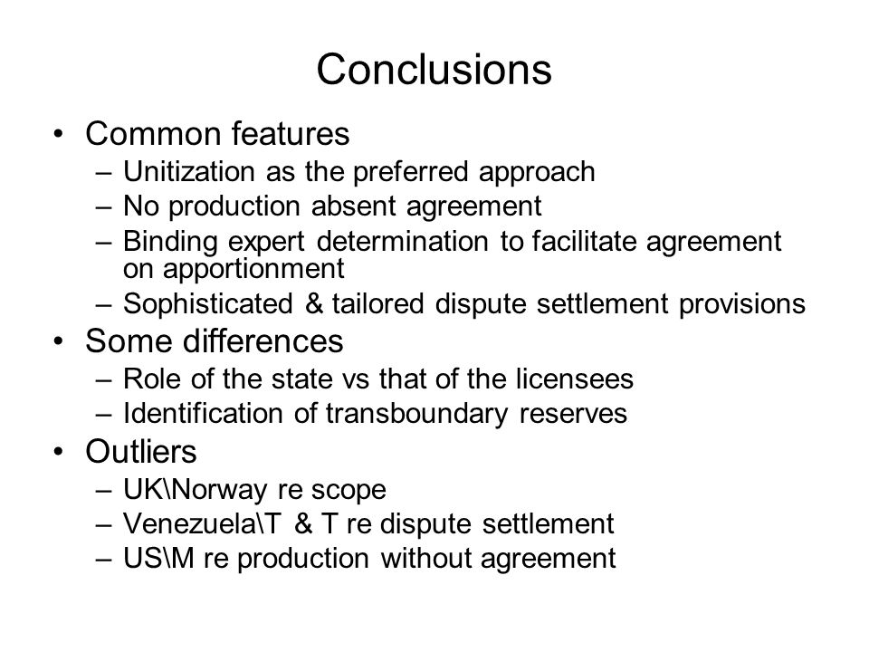 Conclusions Common features –Unitization as the preferred approach –No production absent agreement –Binding expert determination to facilitate agreement on apportionment –Sophisticated & tailored dispute settlement provisions Some differences –Role of the state vs that of the licensees –Identification of transboundary reserves Outliers –UK\Norway re scope –Venezuela\T & T re dispute settlement –US\M re production without agreement